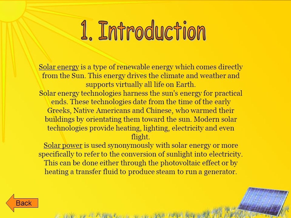 Solar energy is a type of renewable energy which comes directly from the Sun. This energy drives the climate and weather and supports virtually all li