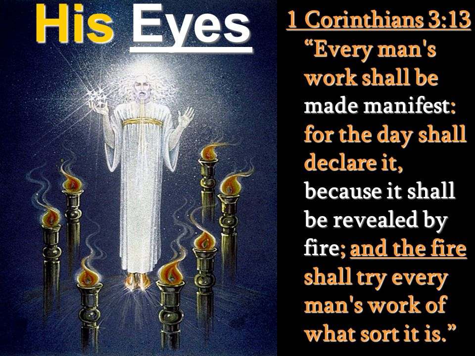 His Eyes 1 Corinthians 3:13 Every man s work shall be made manifest: for the day shall declare it, because it shall be revealed by fire; and the fire shall try every man s work of what sort it is.