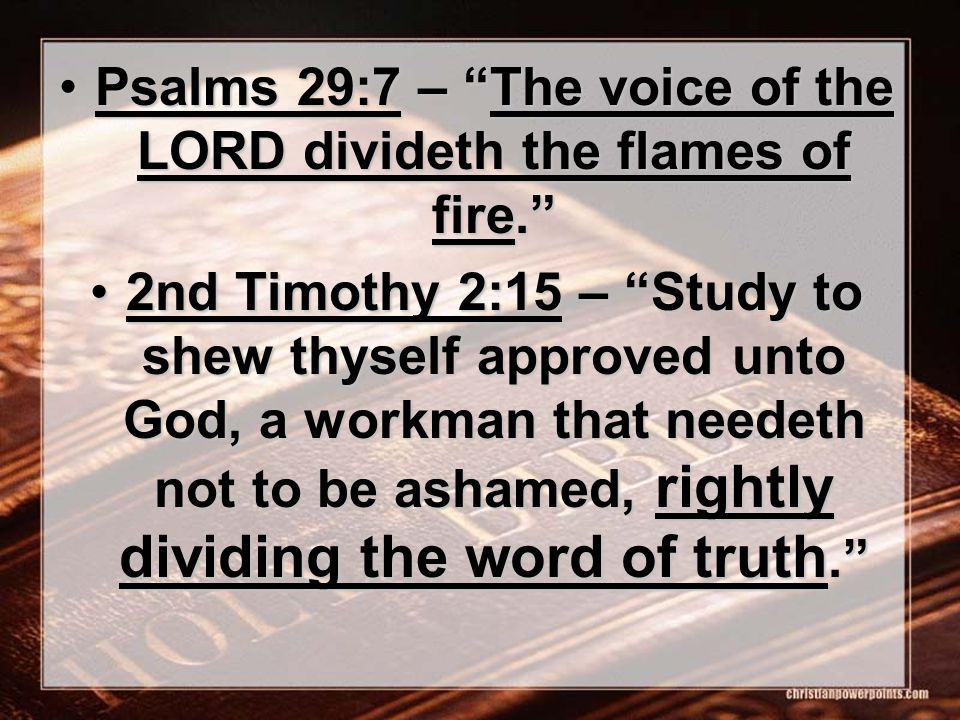 Psalms 29:7 – The voice of the LORD divideth the flames of fire. Psalms 29:7 – The voice of the LORD divideth the flames of fire. 2nd Timothy 2:15 – Study to shew thyself approved unto God, a workman that needeth not to be ashamed, rightly dividing the word of truth. 2nd Timothy 2:15 – Study to shew thyself approved unto God, a workman that needeth not to be ashamed, rightly dividing the word of truth.