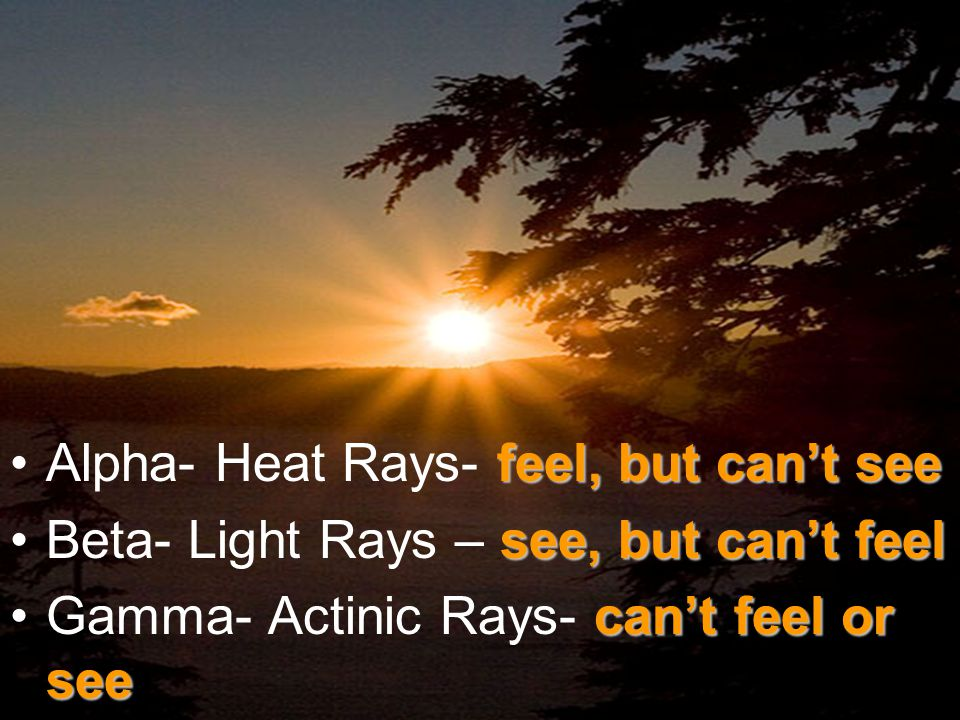 feel, but can't seeAlpha- Heat Rays- feel, but can't see see, but can't feelBeta- Light Rays – see, but can't feel can't feel or seeGamma- Actinic Rays- can't feel or see