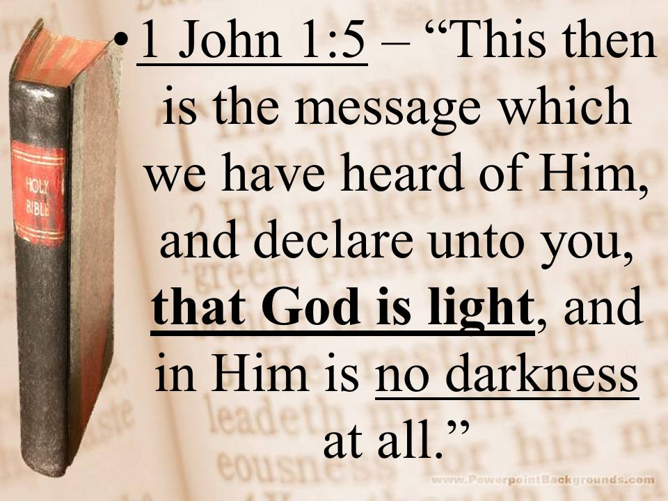 1 John 1:5 – This then is the message which we have heard of Him, and declare unto you, that God is light, and in Him is no darkness at all.
