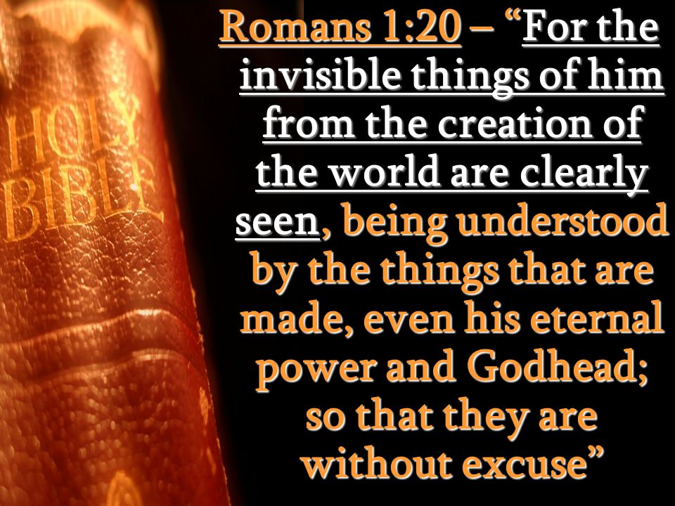 Romans 1:20 – For the invisible things of him from the creation of the world are clearly seen, being understood by the things that are made, even his eternal power and Godhead; so that they are without excuse
