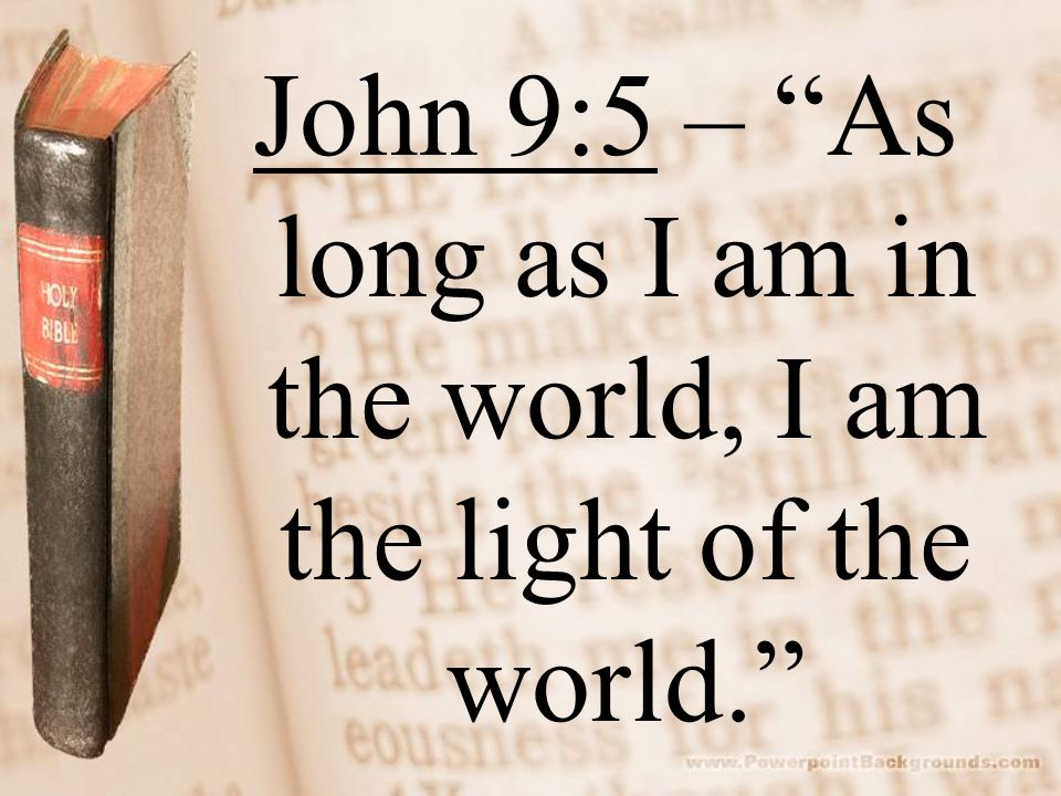 John 9:5 – As long as I am in the world, I am the light of the world.