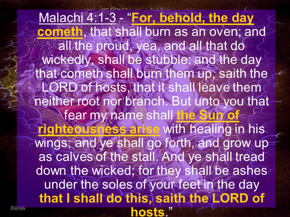 Malachi 4:1-3 - For, behold, the day cometh, that shall burn as an oven; and all the proud, yea, and all that do wickedly, shall be stubble: and the day that cometh shall burn them up, saith the LORD of hosts, that it shall leave them neither root nor branch.