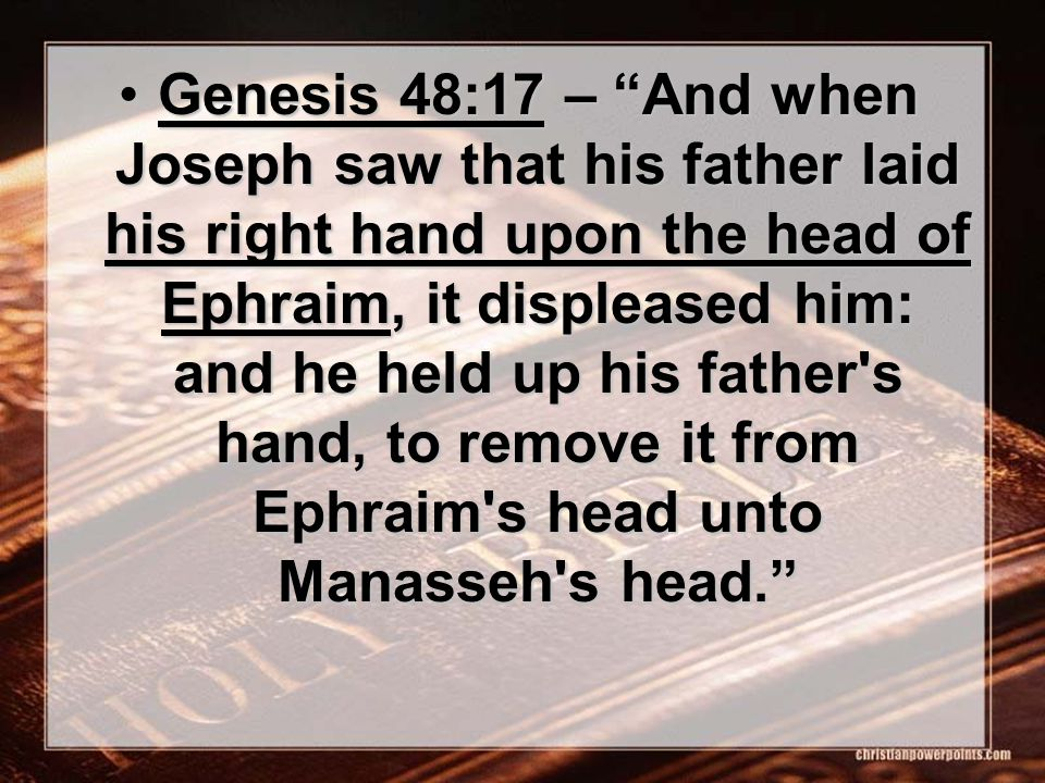 Genesis 48:17 – And when Joseph saw that his father laid his right hand upon the head of Ephraim, it displeased him: and he held up his father s hand, to remove it from Ephraim s head unto Manasseh s head. Genesis 48:17 – And when Joseph saw that his father laid his right hand upon the head of Ephraim, it displeased him: and he held up his father s hand, to remove it from Ephraim s head unto Manasseh s head.
