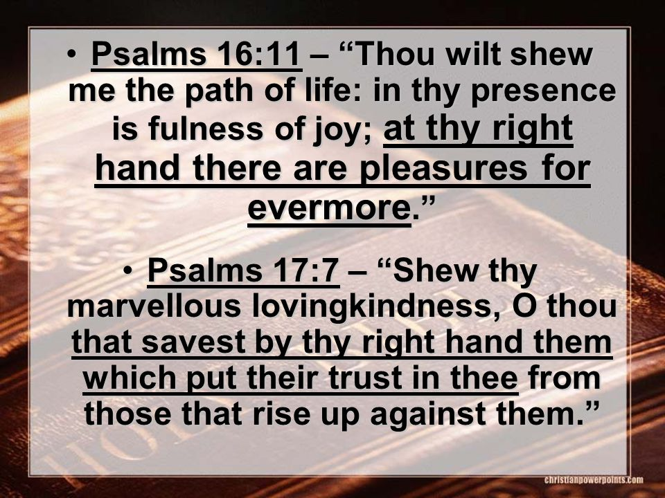 Psalms 16:11 – Thou wilt shew me the path of life: in thy presence is fulness of joy; at thy right hand there are pleasures for evermore. Psalms 16:11 – Thou wilt shew me the path of life: in thy presence is fulness of joy; at thy right hand there are pleasures for evermore. Psalms 17:7 – Shew thy marvellous lovingkindness, O thou that savest by thy right hand them which put their trust in thee from those that rise up against them. Psalms 17:7 – Shew thy marvellous lovingkindness, O thou that savest by thy right hand them which put their trust in thee from those that rise up against them.