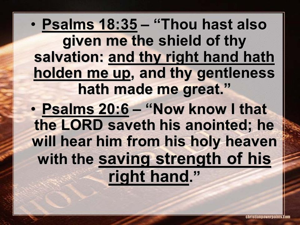 Psalms 18:35 – Thou hast also given me the shield of thy salvation: and thy right hand hath holden me up, and thy gentleness hath made me great. Psalms 18:35 – Thou hast also given me the shield of thy salvation: and thy right hand hath holden me up, and thy gentleness hath made me great. Psalms 20:6 – Now know I that the LORD saveth his anointed; he will hear him from his holy heaven with the saving strength of his right hand. Psalms 20:6 – Now know I that the LORD saveth his anointed; he will hear him from his holy heaven with the saving strength of his right hand.
