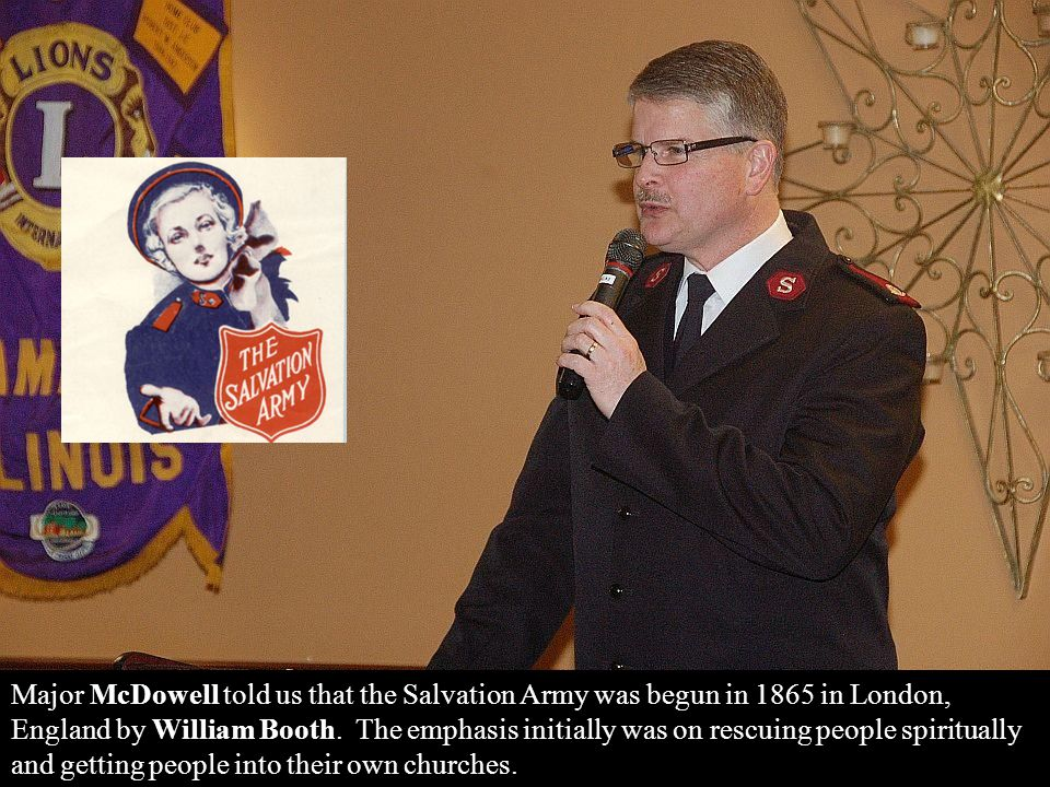 Major McDowell told us that the Salvation Army was begun in 1865 in London, England by William Booth.