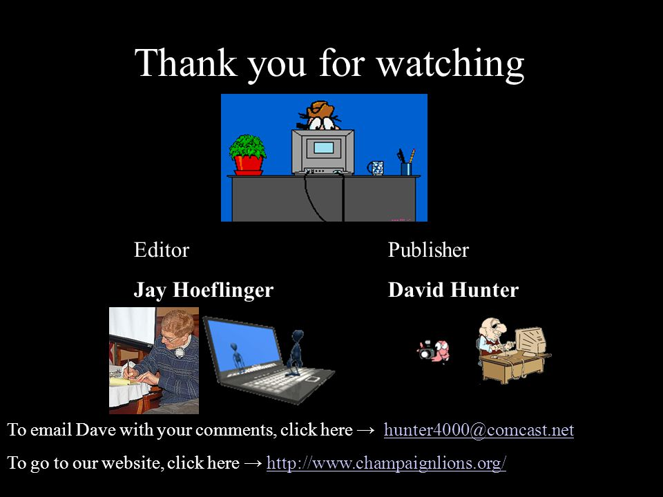 Thank you for watching Editor Jay Hoeflinger Publisher David Hunter To email Dave with your comments, click here → hunter4000@comcast.nethunter4000@comcast.net To go to our website, click here → http://www.champaignlions.org/http://www.champaignlions.org/
