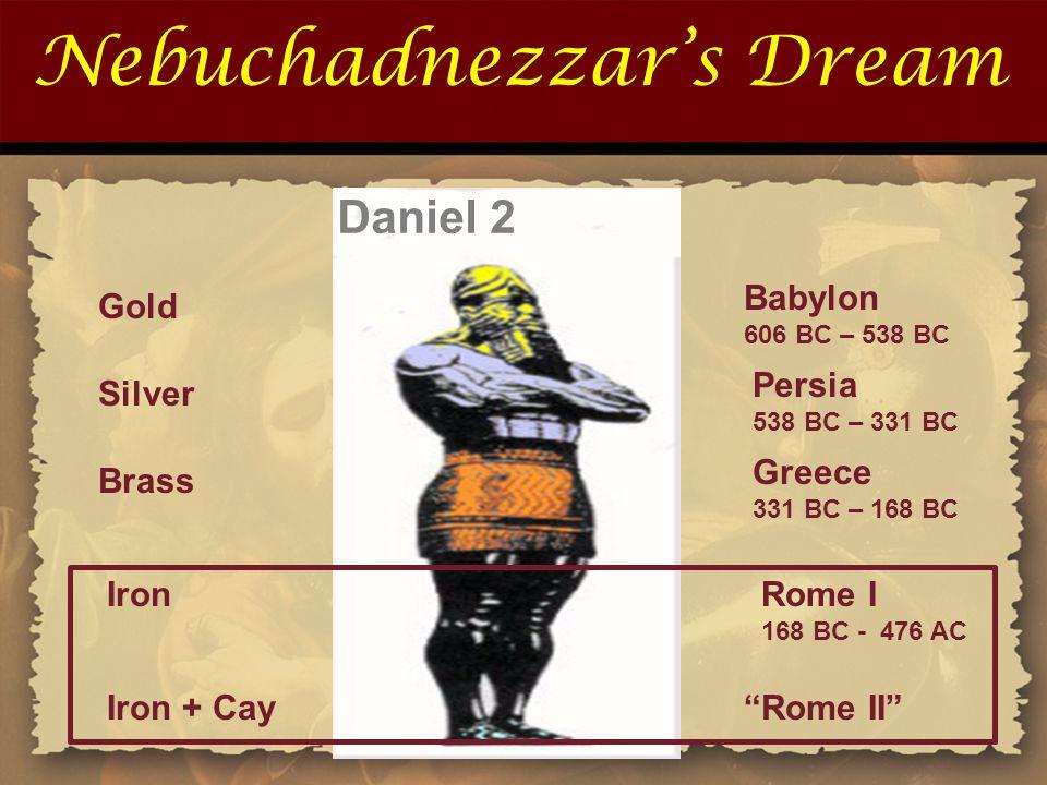 Nebuchadnezzar's Dream Gold Silver Brass Babylon 606 BC – 538 BC Persia 538 BC – 331 BC Greece 331 BC – 168 BC Daniel 2 Rome I 168 BC - 476 AC Iron Ir