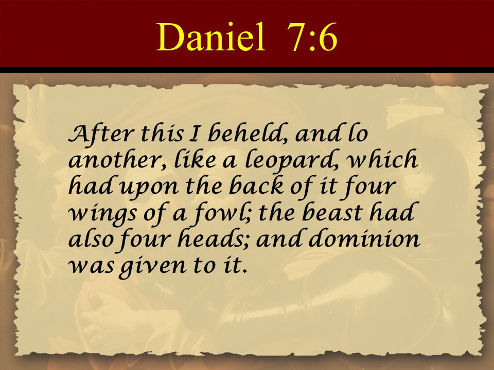 Daniel 7:6 After this I beheld, and lo another, like a leopard, which had upon the back of it four wings of a fowl; the beast had also four heads; and dominion was given to it.