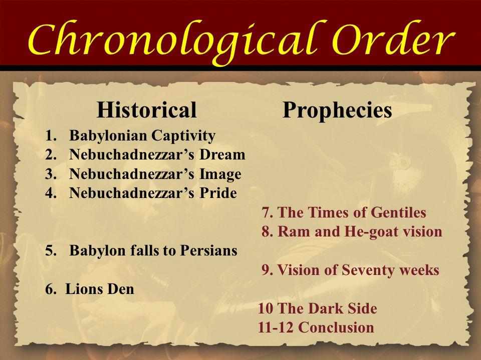 Chronological Order Historical Prophecies 1.Babylonian Captivity 2.Nebuchadnezzar's Dream 3.Nebuchadnezzar's Image 4.Nebuchadnezzar's Pride 7. The Tim