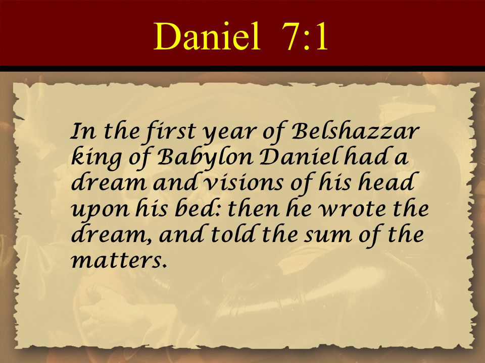 Daniel 7:1 In the first year of Belshazzar king of Babylon Daniel had a dream and visions of his head upon his bed: then he wrote the dream, and told the sum of the matters.