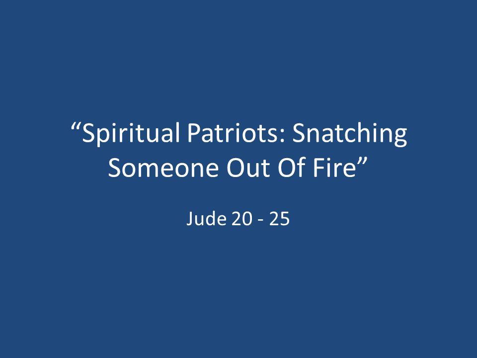 """""""Spiritual Patriots: Snatching Someone Out Of Fire"""" Jude 20 - 25"""
