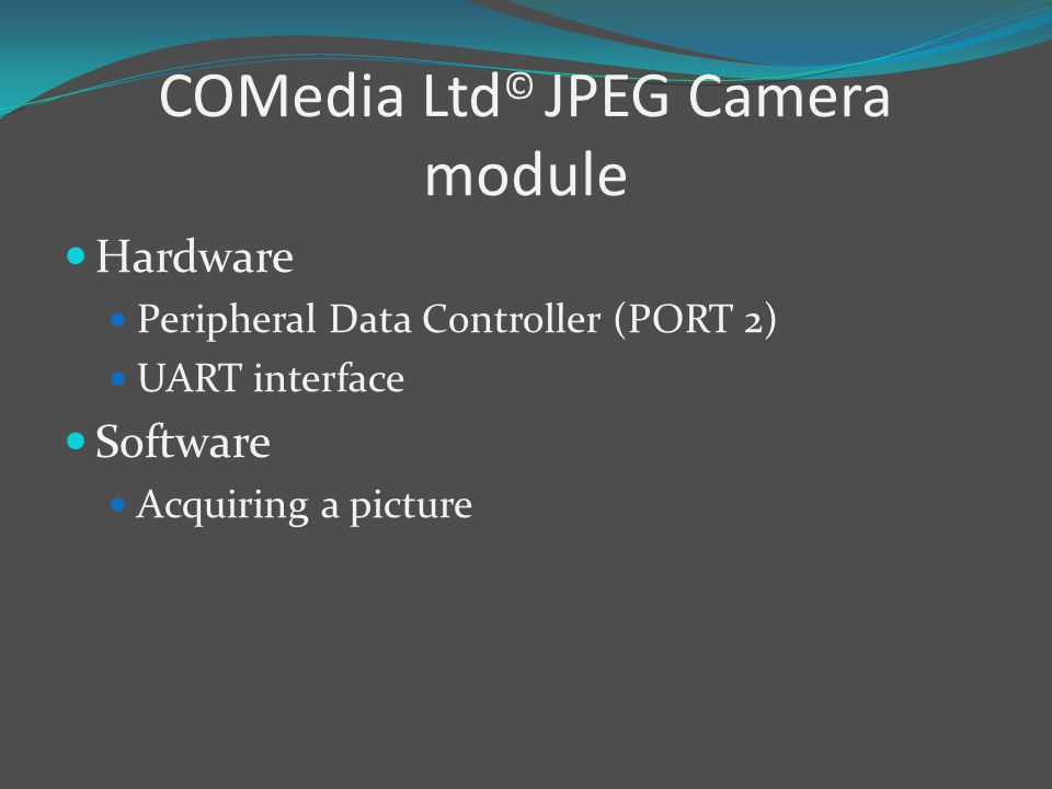 COMedia Ltd © JPEG Camera module Hardware Peripheral Data Controller (PORT 2) UART interface Software Acquiring a picture