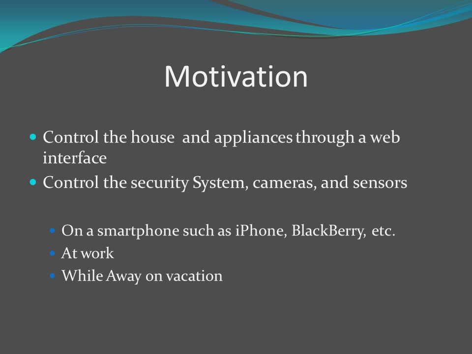 Motivation Control the house and appliances through a web interface Control the security System, cameras, and sensors On a smartphone such as iPhone, BlackBerry, etc.