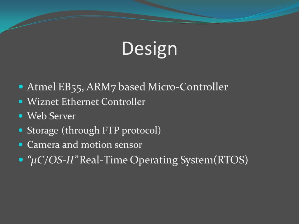 Design Atmel EB55, ARM7 based Micro-Controller Wiznet Ethernet Controller Web Server Storage (through FTP protocol) Camera and motion sensor µC/OS-II Real-Time Operating System(RTOS)