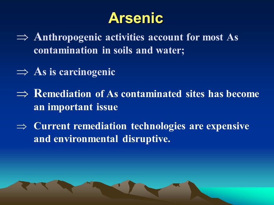 Arsenic  A nthropogenic activities account for most As contamination in soils and water;  A s is carcinogenic  R emediation of As contaminated site