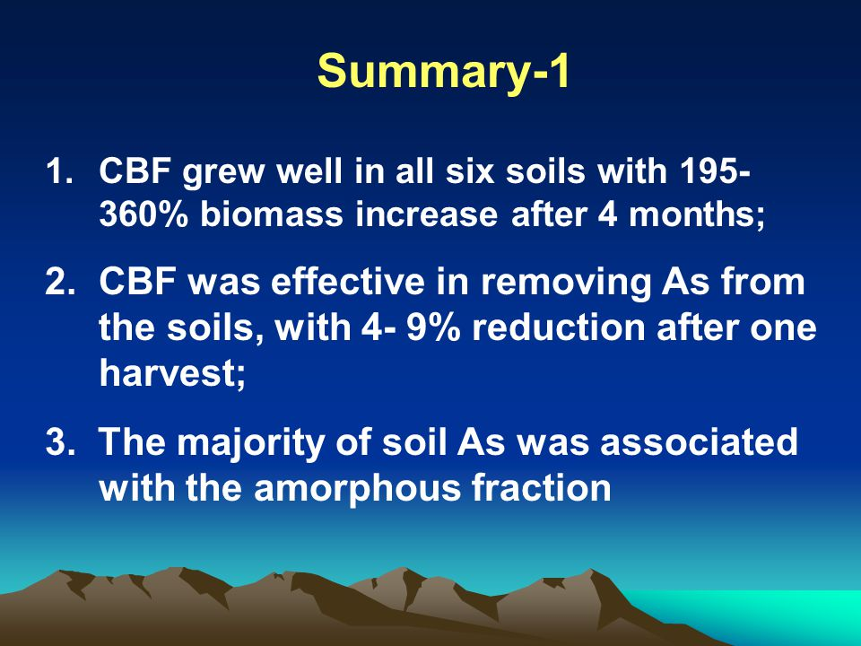 Summary-1 1.CBF grew well in all six soils with 195- 360% biomass increase after 4 months; 2.CBF was effective in removing As from the soils, with 4-