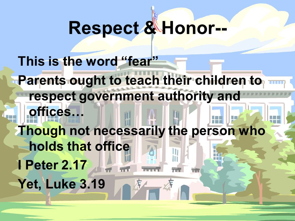 Respect & Honor-- This is the word fear Parents ought to teach their children to respect government authority and offices… Though not necessarily the person who holds that office I Peter 2.17 Yet, Luke 3.19
