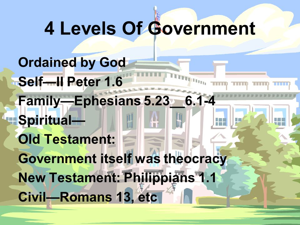 4 Levels Of Government Ordained by God Self—II Peter 1.6 Family—Ephesians 5.23__6.1-4 Spiritual— Old Testament: Government itself was theocracy New Testament: Philippians 1.1 Civil—Romans 13, etc