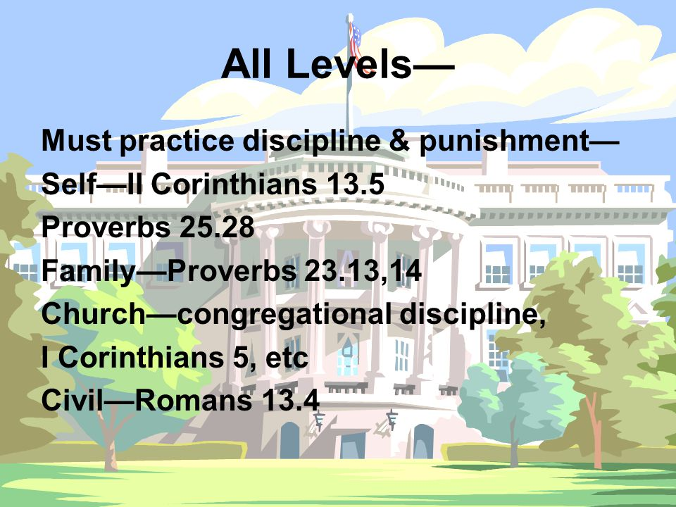 All Levels— Must practice discipline & punishment— Self—II Corinthians 13.5 Proverbs 25.28 Family—Proverbs 23.13,14 Church—congregational discipline, I Corinthians 5, etc Civil—Romans 13.4