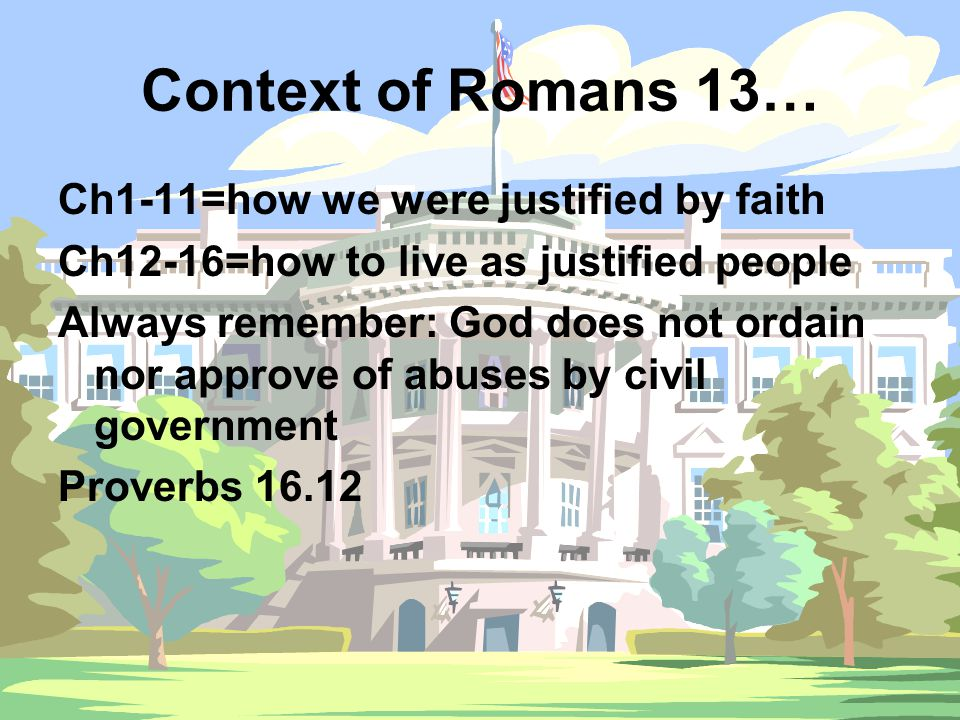Context of Romans 13… Ch1-11=how we were justified by faith Ch12-16=how to live as justified people Always remember: God does not ordain nor approve of abuses by civil government Proverbs 16.12