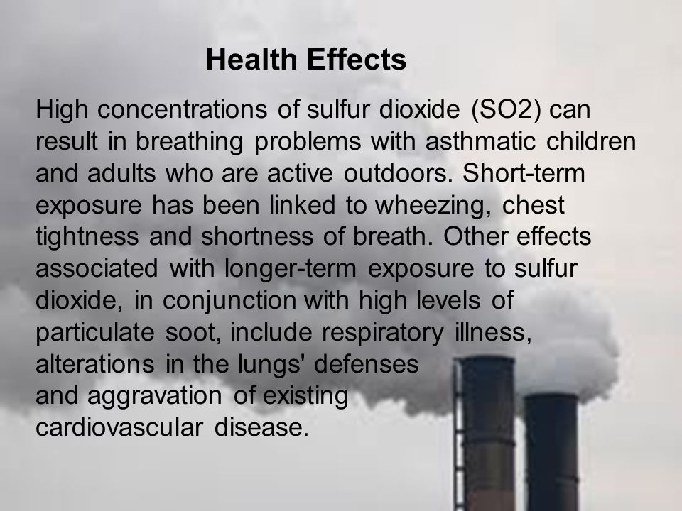 Health Effects High concentrations of sulfur dioxide (SO2) can result in breathing problems with asthmatic children and adults who are active outdoors