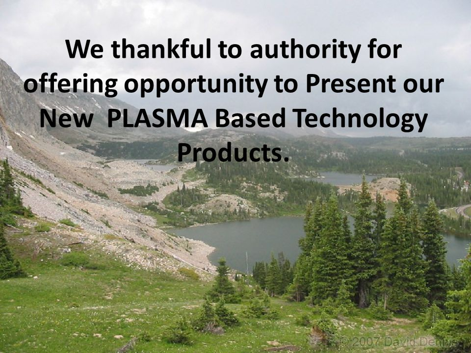 We thankful to authority for offering opportunity to Present our New PLASMA Based Technology Products.