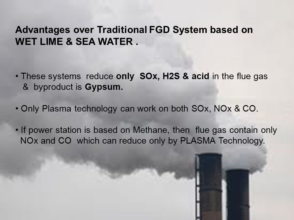 Advantages over Traditional FGD System based on WET LIME & SEA WATER. These systems reduce only SOx, H2S & acid in the flue gas & byproduct is Gypsum.