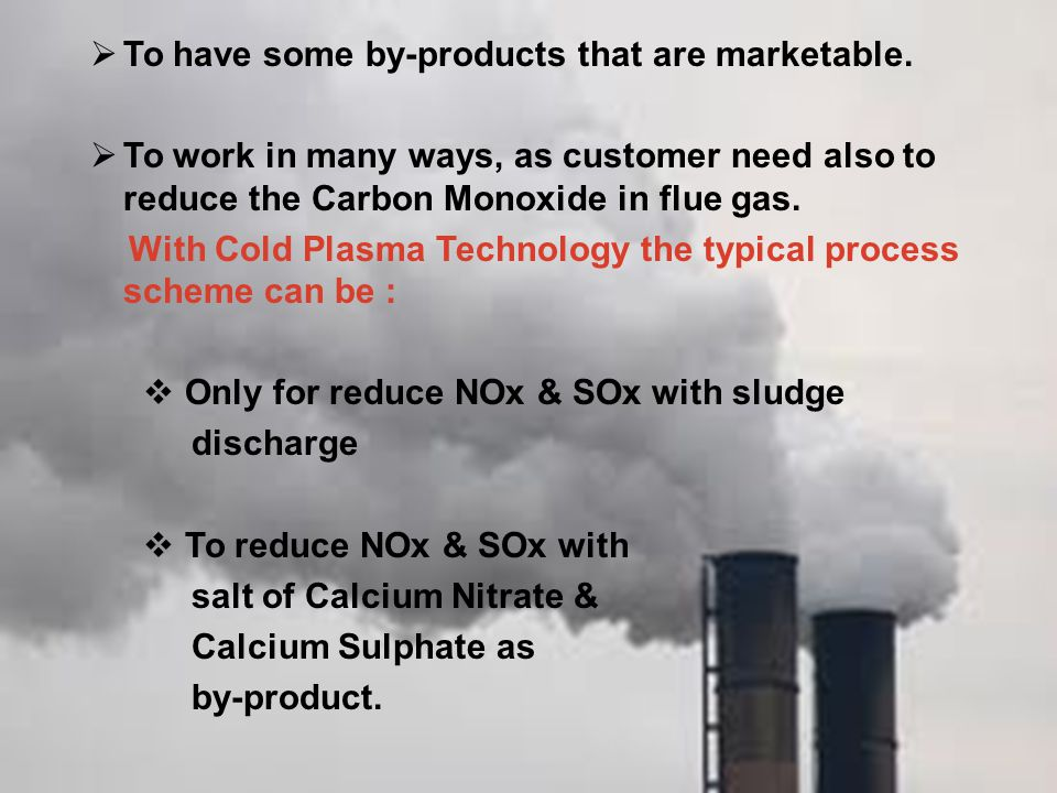  To have some by-products that are marketable.  To work in many ways, as customer need also to reduce the Carbon Monoxide in flue gas. With Cold Pla