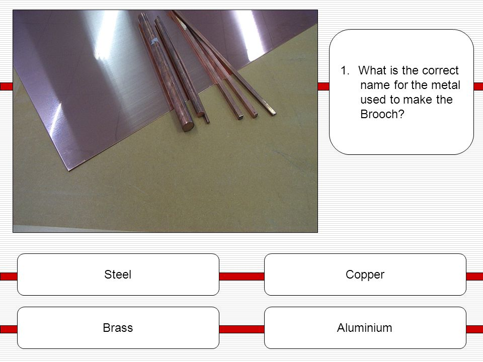 SteelCopper BrassAluminium 1.What is the correct name for the metal used to make the Brooch?