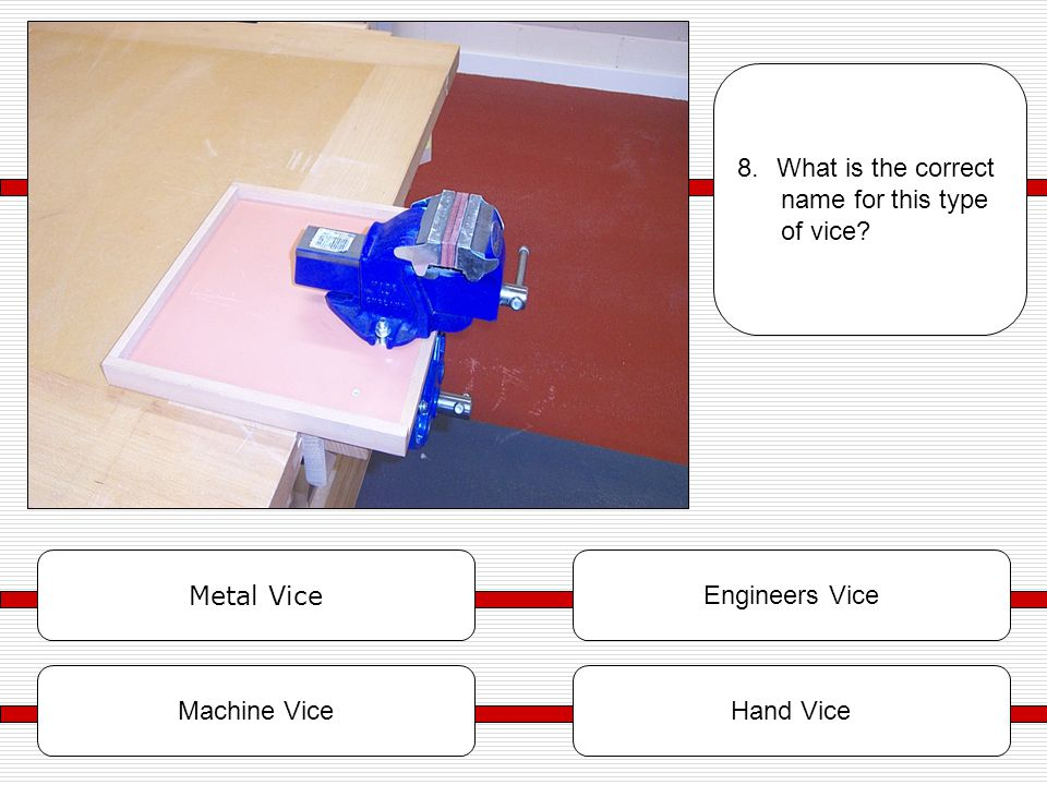 Metal Vice Engineers Vice Hand Vice 8.What is the correct name for this type of vice? Machine Vice