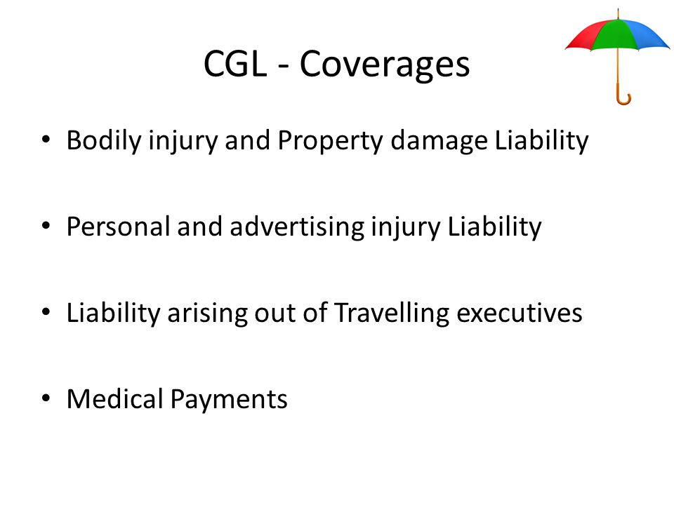 CGL - Coverages Bodily injury and Property damage Liability Personal and advertising injury Liability Liability arising out of Travelling executives Medical Payments