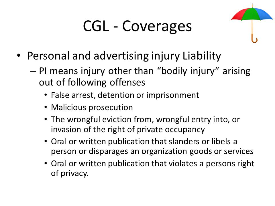 CGL - Coverages Personal and advertising injury Liability – PI means injury other than bodily injury arising out of following offenses False arrest, detention or imprisonment Malicious prosecution The wrongful eviction from, wrongful entry into, or invasion of the right of private occupancy Oral or written publication that slanders or libels a person or disparages an organization goods or services Oral or written publication that violates a persons right of privacy.
