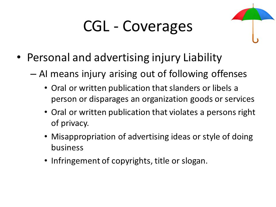 CGL - Coverages Personal and advertising injury Liability – AI means injury arising out of following offenses Oral or written publication that slanders or libels a person or disparages an organization goods or services Oral or written publication that violates a persons right of privacy.