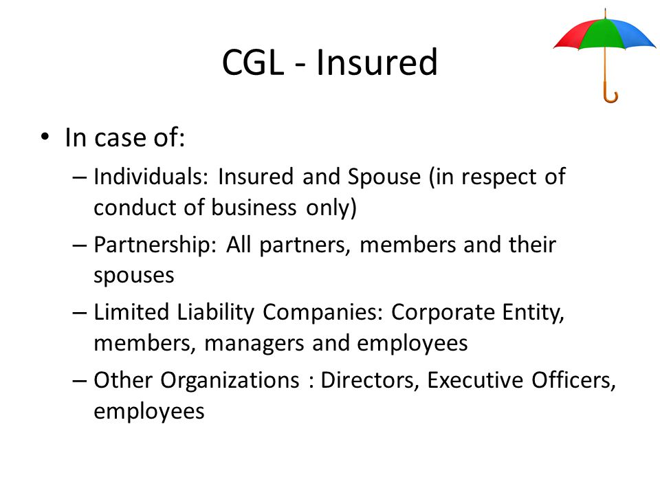 CGL - Insured In case of: – Individuals: Insured and Spouse (in respect of conduct of business only) – Partnership: All partners, members and their spouses – Limited Liability Companies: Corporate Entity, members, managers and employees – Other Organizations : Directors, Executive Officers, employees