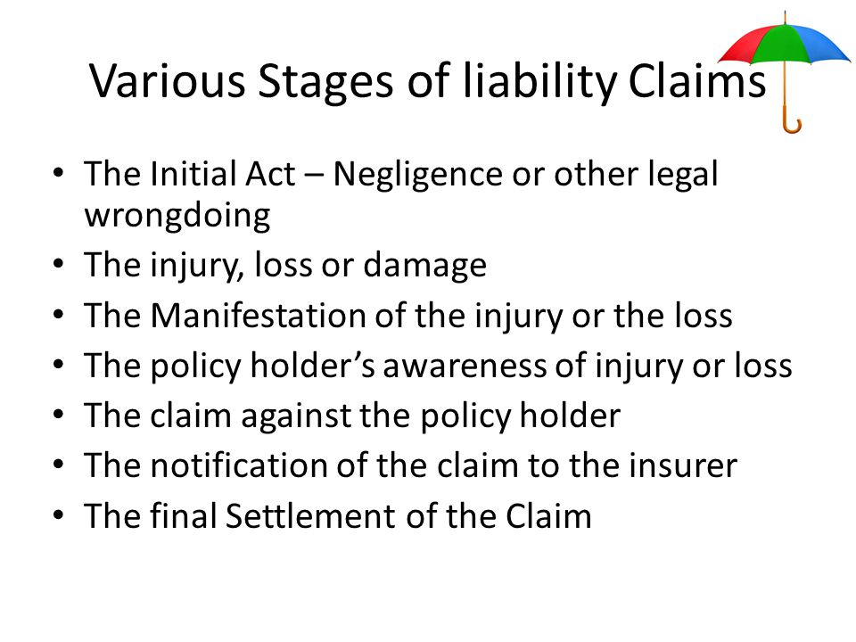 Various Stages of liability Claims The Initial Act – Negligence or other legal wrongdoing The injury, loss or damage The Manifestation of the injury or the loss The policy holder's awareness of injury or loss The claim against the policy holder The notification of the claim to the insurer The final Settlement of the Claim