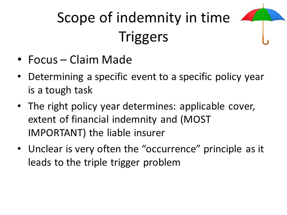 Scope of indemnity in time Triggers Focus – Claim Made Determining a specific event to a specific policy year is a tough task The right policy year determines: applicable cover, extent of financial indemnity and (MOST IMPORTANT) the liable insurer Unclear is very often the occurrence principle as it leads to the triple trigger problem