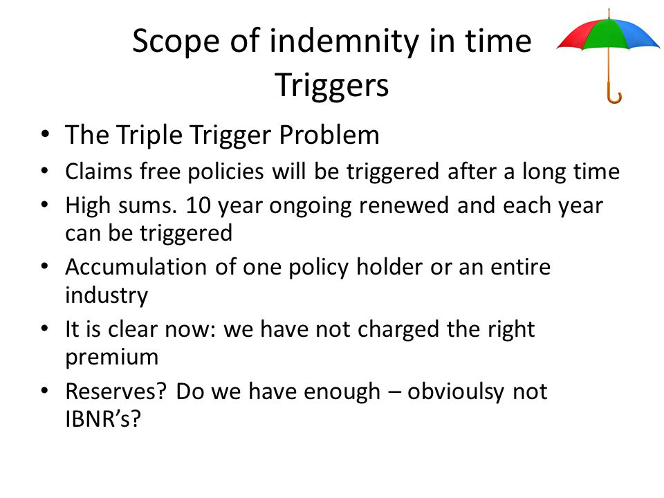 Scope of indemnity in time Triggers The Triple Trigger Problem Claims free policies will be triggered after a long time High sums.