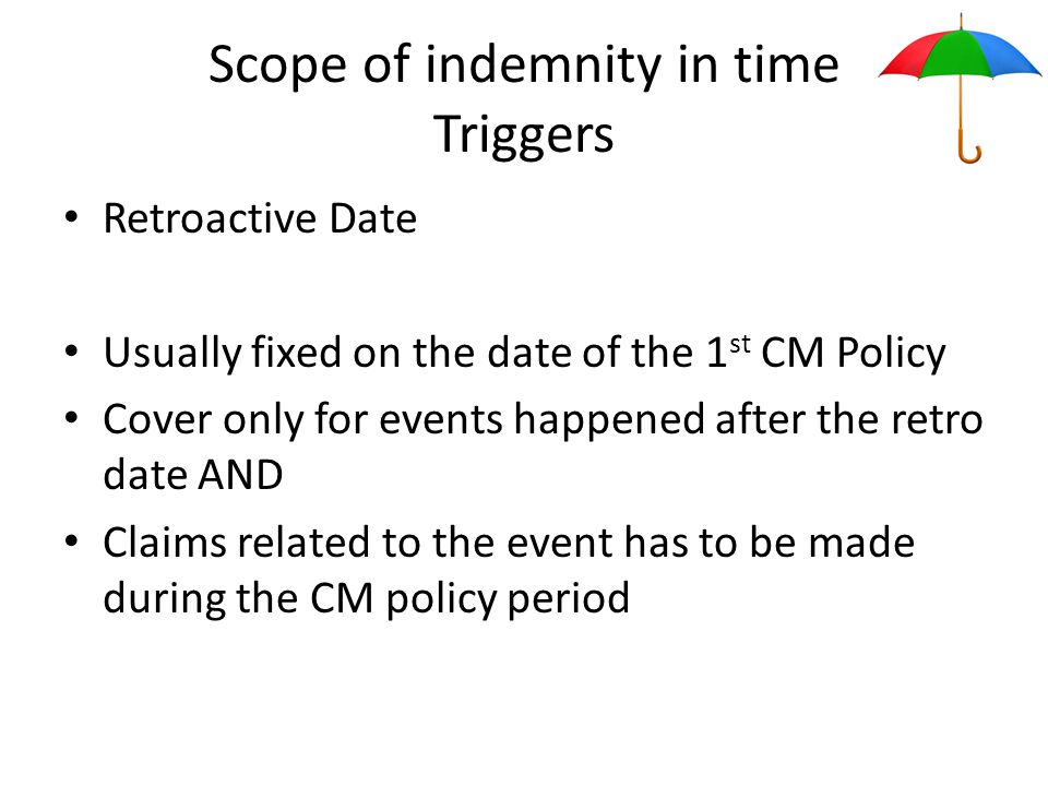 Scope of indemnity in time Triggers Retroactive Date Usually fixed on the date of the 1 st CM Policy Cover only for events happened after the retro date AND Claims related to the event has to be made during the CM policy period