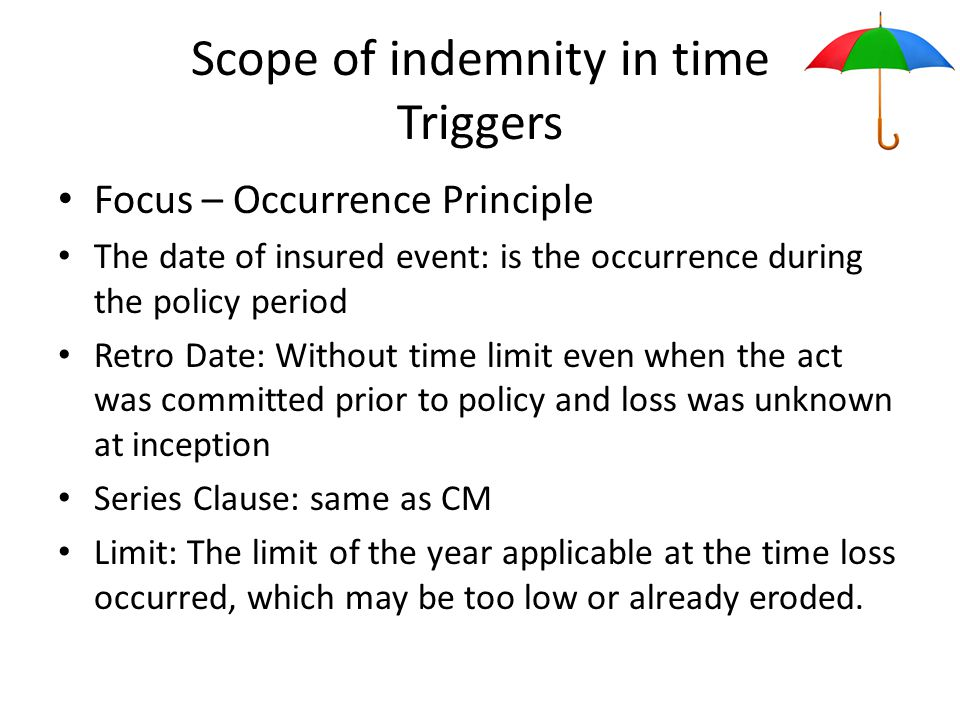 Scope of indemnity in time Triggers Focus – Occurrence Principle The date of insured event: is the occurrence during the policy period Retro Date: Without time limit even when the act was committed prior to policy and loss was unknown at inception Series Clause: same as CM Limit: The limit of the year applicable at the time loss occurred, which may be too low or already eroded.