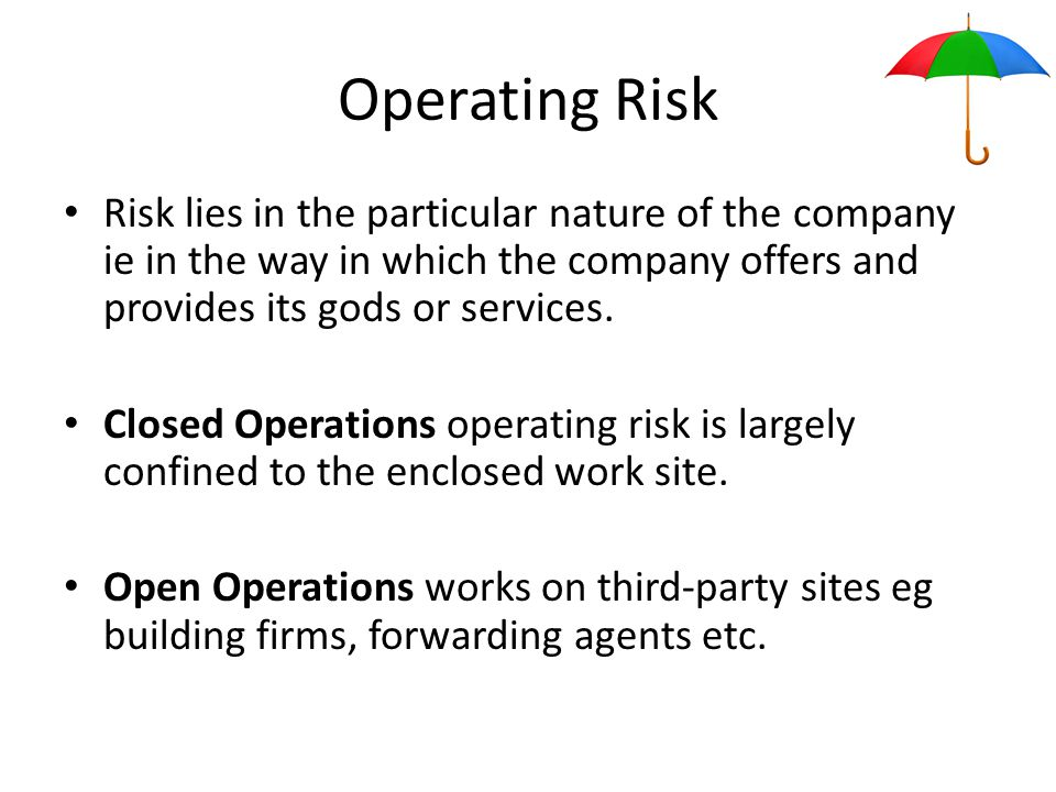 Operating Risk Risk lies in the particular nature of the company ie in the way in which the company offers and provides its gods or services.