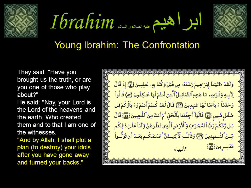 Ibrahim ابراهيم عليه الصلاة و السلام Young Ibrahim: The Confrontation They said: Have you brought us the truth, or are you one of those who play about He said: Nay, your Lord is the Lord of the heavens and the earth, Who created them and to that I am one of the witnesses.
