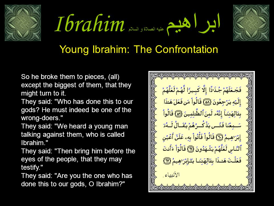 Ibrahim ابراهيم عليه الصلاة و السلام Young Ibrahim: The Confrontation So he broke them to pieces, (all) except the biggest of them, that they might tu