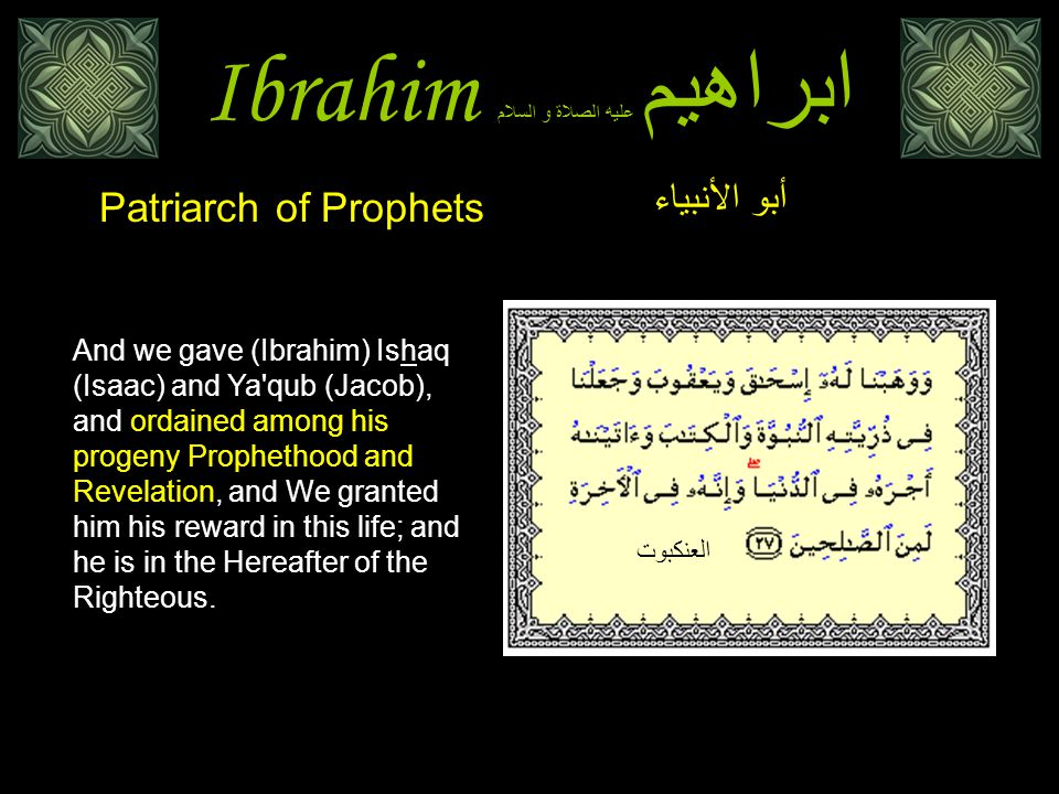Ibrahim ابراهيم عليه الصلاة و السلام And we gave (Ibrahim) Ishaq (Isaac) and Ya'qub (Jacob), and ordained among his progeny Prophethood and Revelation