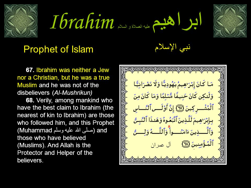 Ibrahim ابراهيم عليه الصلاة و السلام 67. Ibrahim was neither a Jew nor a Christian, but he was a true Muslim and he was not of the disbelievers (Al-Mu