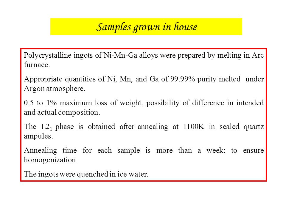 Samples grown in house Polycrystalline ingots of Ni-Mn-Ga alloys were prepared by melting in Arc furnace. Appropriate quantities of Ni, Mn, and Ga of