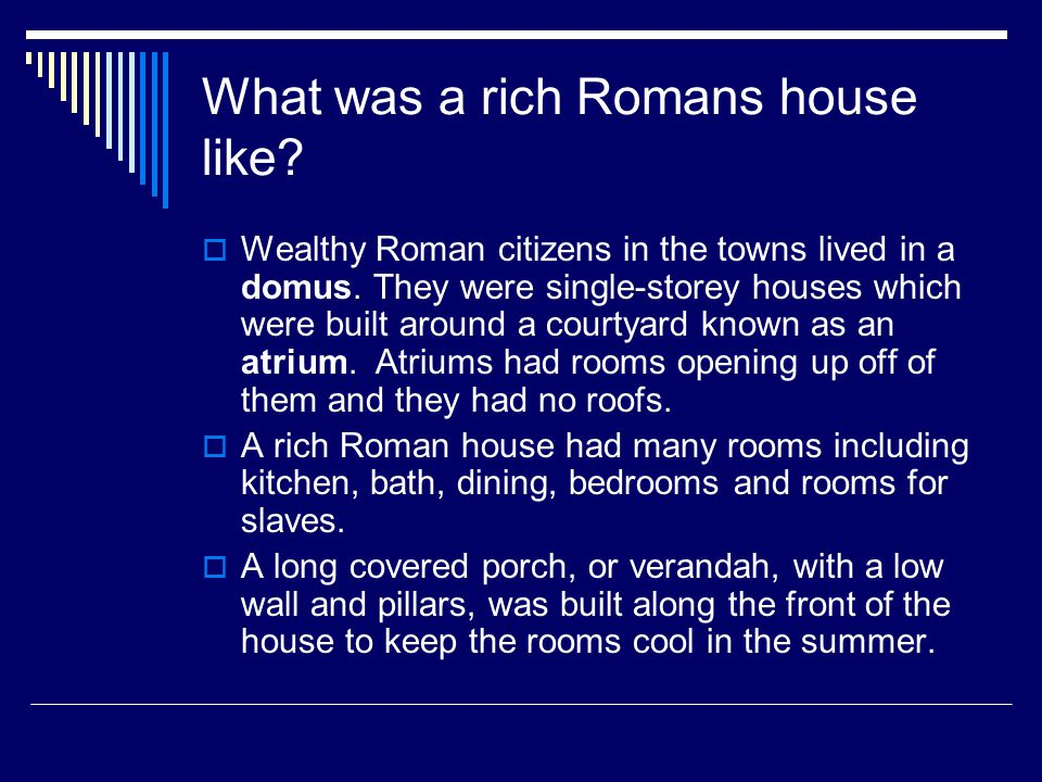 What was a rich Romans house like.  Wealthy Roman citizens in the towns lived in a domus.