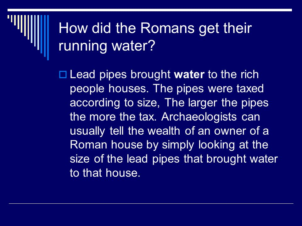 How did the Romans get their running water.  Lead pipes brought water to the rich people houses.